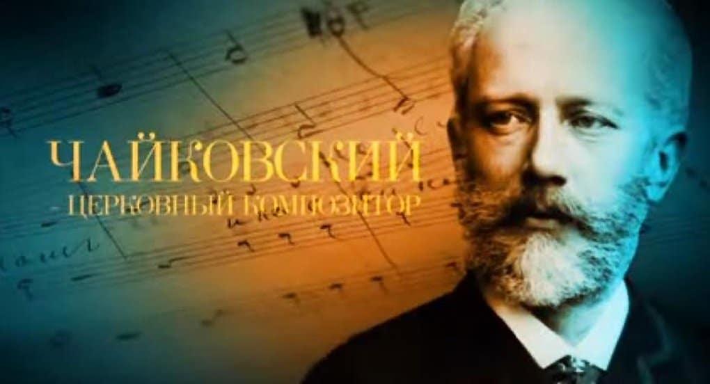 Доступен онлайн фильм «Чайковский – церковный композитор»