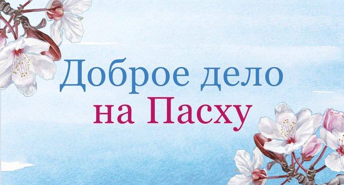 Полмиллиона рублей собрали читатели «Фомы» за 7 дней акции «Доброе дело на Пасху»