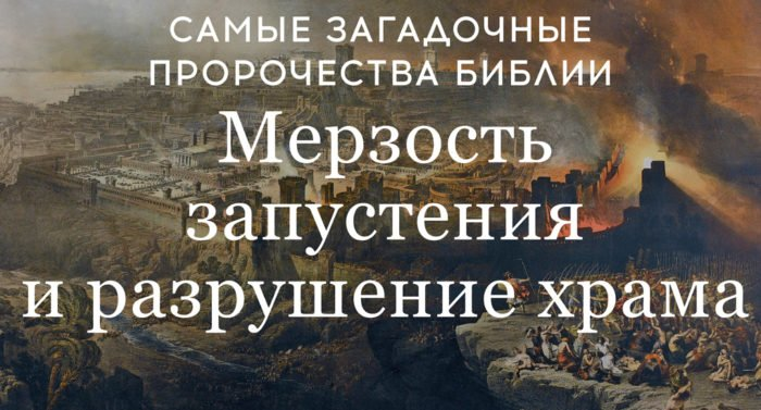 Самые загадочные пророчества Библии: Мерзость запустения и разрушение храма