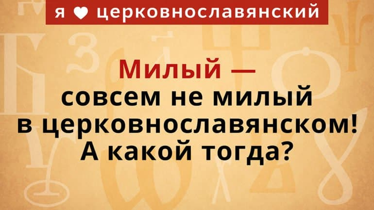 Милый — совсем не милый в церковнославянском! А какой тогда?