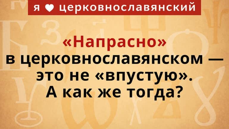«Напрасно» в церковнославянском — это не «впустую». А как же тогда?